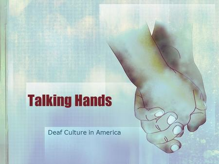 Talking Hands Deaf Culture in America. What is culture? Culture has Myths Art and Literature Jokes Food Religion Language Graphic from lifeprint.com.