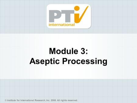 © Institute for International Research, Inc. 2006. All rights reserved. Module 3: Aseptic Processing.