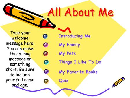 All About Me Type your welcome message here. You can make this a long message or something short. Be sure to include your full name and age. Introducing.