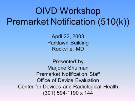OIVD Workshop Premarket Notification (510(k)) April 22, 2003 Parklawn Building Rockville, MD Presented by Marjorie Shulman Premarket Notification Staff.