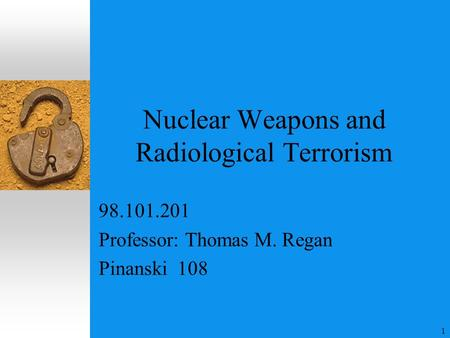 1 Nuclear Weapons and Radiological Terrorism 98.101.201 Professor: Thomas M. Regan Pinanski 108.