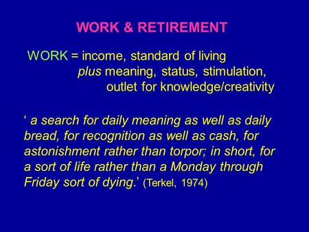 WORK & RETIREMENT WORK = income, standard of living plus meaning, status, stimulation, outlet for knowledge/creativity ' a search for daily meaning as.