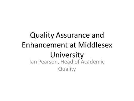 Quality Assurance and Enhancement at Middlesex University Ian Pearson, Head of Academic Quality.