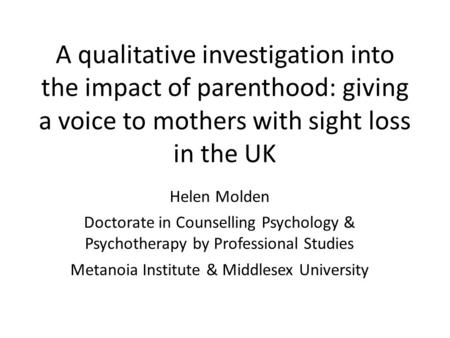 A qualitative investigation into the impact of parenthood: giving a voice to mothers with sight loss in the UK Helen Molden Doctorate in Counselling Psychology.