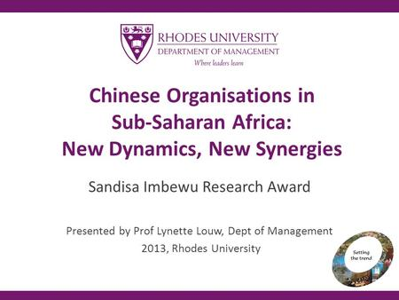 Chinese Organisations in Sub-Saharan Africa: New Dynamics, New Synergies Sandisa Imbewu Research Award Presented by Prof Lynette Louw, Dept of Management.