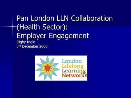 Pan London LLN Collaboration (Health Sector): Employer Engagement Digby Ingle 3 rd December 2008.