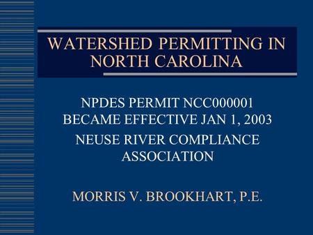 WATERSHED PERMITTING IN NORTH CAROLINA NPDES PERMIT NCC000001 BECAME EFFECTIVE JAN 1, 2003 NEUSE RIVER COMPLIANCE ASSOCIATION MORRIS V. BROOKHART, P.E.