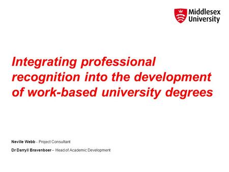 Integrating professional recognition into the development of work-based university degrees Neville Webb - Project Consultant Dr Darryll Bravenboer – Head.