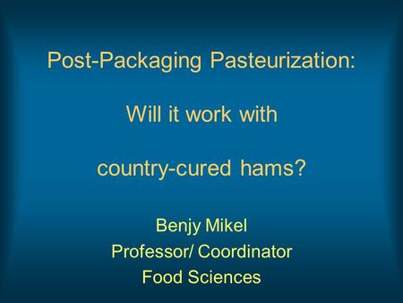 Post-Packaging Pasteurization: Will it work with country-cured hams? Benjy Mikel Professor/ Coordinator Food Sciences.