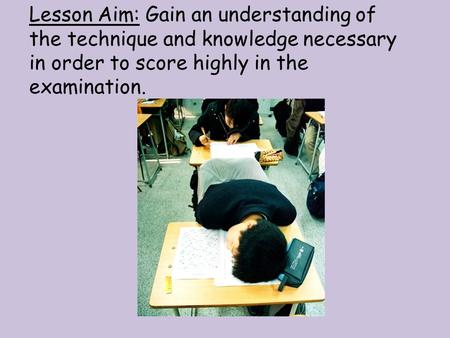 Lesson Aim: Gain an understanding of the technique and knowledge necessary in order to score highly in the examination.