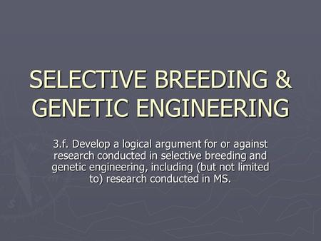 SELECTIVE BREEDING & GENETIC ENGINEERING 3.f. Develop a logical argument for or against research conducted in selective breeding and genetic engineering,