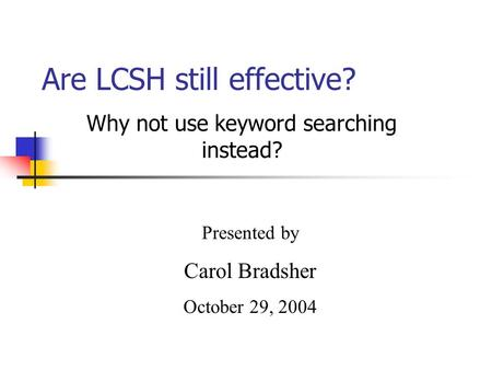 Are LCSH still effective? Why not use keyword searching instead? Presented by Carol Bradsher October 29, 2004.