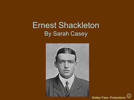 Ernest Shackleton By Sarah Casey Smiley Face Productions.