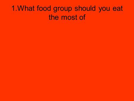 1.What food group should you eat the most of. 1. Bread, cereal, rice and pasta.