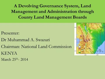 A Devolving Governance System, Land Management and Administration through County Land Management Boards Presenter: Dr Muhammad A. Swazuri Chairman: National.