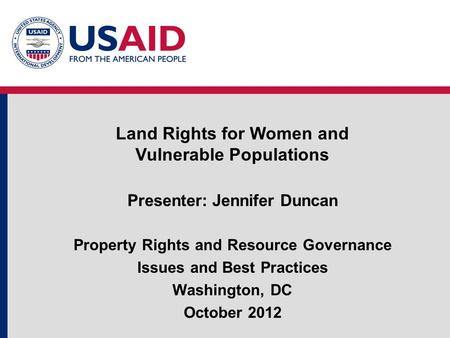 Presenter: Jennifer Duncan Property Rights and Resource Governance Issues and Best Practices Washington, DC October 2012 Land Rights for Women and Vulnerable.