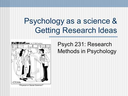Psychology as a science & Getting Research Ideas Psych 231: Research Methods in Psychology.