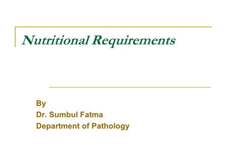 Nutritional Requirements By Dr. Sumbul Fatma Department of Pathology.