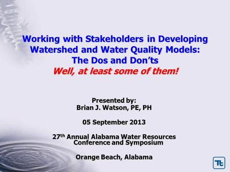 Working with Stakeholders in Developing Watershed and Water Quality Models: The Dos and Don'ts Well, at least some of them! Presented by: Brian J. Watson,