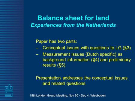 15th London Group Meeting, Nov 30 - Dec 4, Wiesbaden Balance sheet for land Experiences from the Netherlands Paper has two parts: –Conceptual issues with.