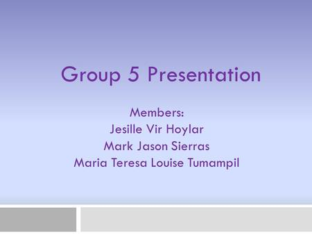Members: Jesille Vir Hoylar Mark Jason Sierras Maria Teresa Louise Tumampil Group 5 Presentation.