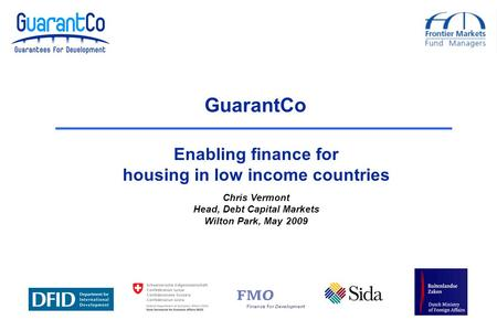 Chris Vermont Head, Debt Capital Markets Wilton Park, May 2009 GuarantCo Enabling finance for housing in low income countries.