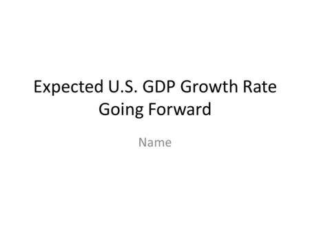 Expected U.S. GDP Growth Rate Going Forward Name.