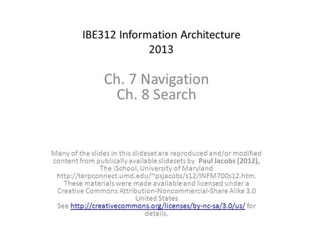 IBE312 Information Architecture 2013 Ch. 7 Navigation Ch. 8 Search Many of the slides in this slideset are reproduced and/or modified content from publically.