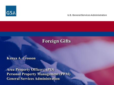 U.S. General Services Administration Kenya A. Crosson Area Property Officer (APO) Personal Property Management (PPM) General Services Administration Kenya.