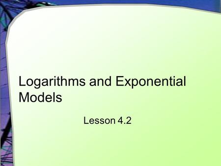 Logarithms and Exponential Models Lesson 4.2. Using Logarithms Recall our lack of ability to solve exponential equations algebraically We cannot manipulate.