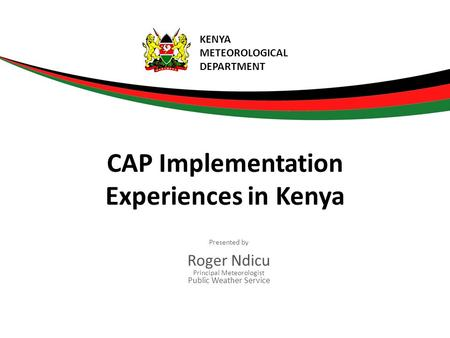 Presented by Roger Ndicu Principal Meteorologist Public Weather Service CAP Implementation Experiences in Kenya KENYA METEOROLOGICAL DEPARTMENT.