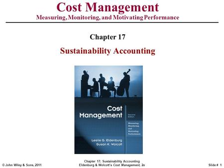 © John Wiley & Sons, 2011 Chapter 17: Sustainability Accounting Eldenburg & Wolcott's Cost Management, 2eSlide # 1 Cost Management Measuring, Monitoring,