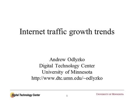 1 Internet traffic growth trends Andrew Odlyzko Digital Technology Center University of Minnesota