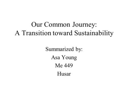 Our Common Journey: A Transition toward Sustainability Summarized by: Asa Young Me 449 Husar.