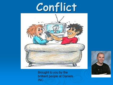 Conflict Brought to you by the brilliant people at Daniels INC.