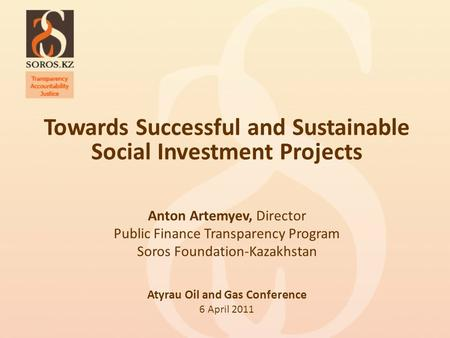 Towards Successful and Sustainable Social Investment Projects Anton Artemyev, Director Public Finance Transparency Program Soros Foundation-Kazakhstan.