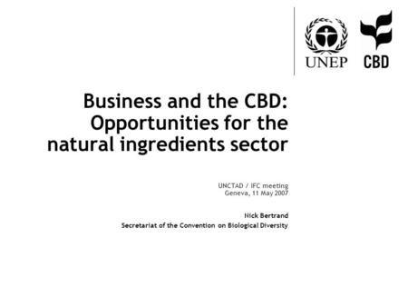 Business and the CBD: Opportunities for the natural ingredients sector UNCTAD / IFC meeting Geneva, 11 May 2007 Nick Bertrand Secretariat of the Convention.