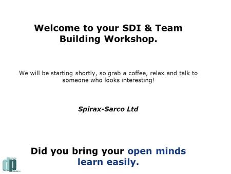 Welcome to your SDI & Team Building Workshop. We will be starting shortly, so grab a coffee, relax and talk to someone who looks interesting! Spirax-Sarco.