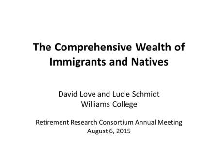 The Comprehensive Wealth of Immigrants and Natives David Love and Lucie Schmidt Williams College Retirement Research Consortium Annual Meeting August 6,
