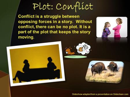 Plot: Conflict Conflict is a struggle between opposing forces in a story. Without conflict, there can be no plot. It is a part of the plot that keeps the.