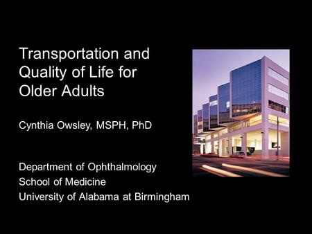 Transportation and Quality of Life for Older Adults Department of Ophthalmology School of Medicine University of Alabama at Birmingham Cynthia Owsley,