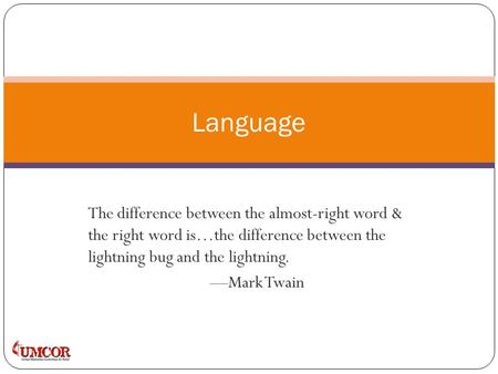 The difference between the almost-right word & the right word is…the difference between the lightning bug and the lightning. —Mark Twain Language.
