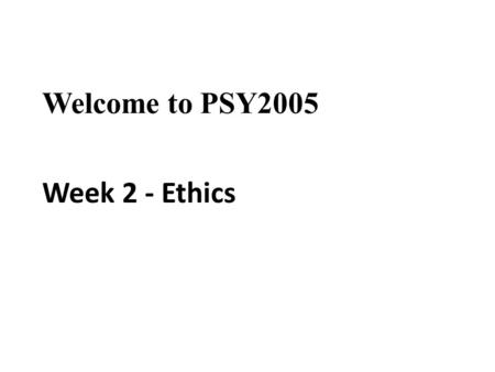 Welcome to PSY2005 Week 2 - Ethics. Aims: To discuss the importance of ethical issues in psychology To introduce the BPS Code of Ethics and Conduct and.