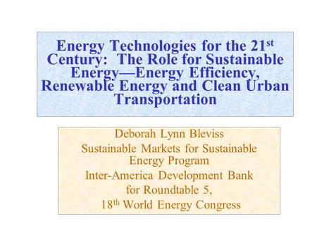 Energy Technologies for the 21 st Century: The Role for Sustainable Energy—Energy Efficiency, Renewable Energy and Clean Urban Transportation Deborah Lynn.