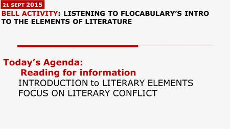 21 SEPT 2015 BELL ACTIVITY: LISTENING TO FLOCABULARY'S INTRO TO THE ELEMENTS OF LITERATURE Today's Agenda: Reading for information INTRODUCTION to LITERARY.