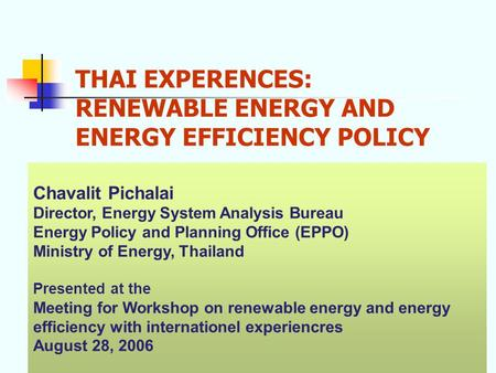 THAI EXPERENCES: RENEWABLE ENERGY AND ENERGY EFFICIENCY POLICY Chavalit Pichalai Director, Energy System Analysis Bureau Energy Policy and Planning Office.