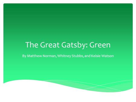 The Great Gatsby: Green By Matthew Norman, Whitney Stubbs, and Kelsie Watson.