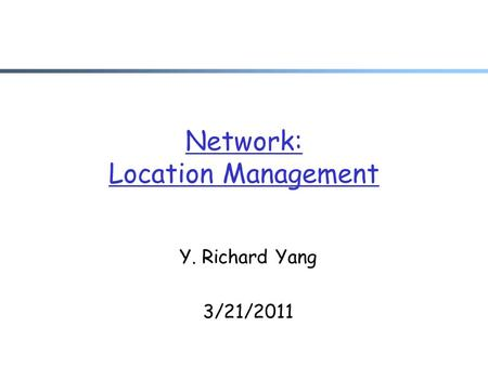 Network: Location Management Y. Richard Yang 3/21/2011.