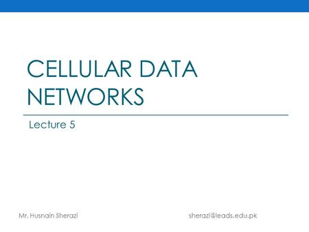 CELLULAR DATA NETWORKS Mr. Husnain Sherazi Lecture 5.