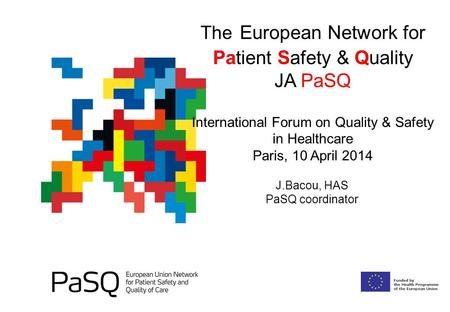 The European Network for Patient Safety & Quality JA PaSQ International Forum on Quality & Safety in Healthcare Paris, 10 April 2014 J.Bacou, HAS PaSQ.